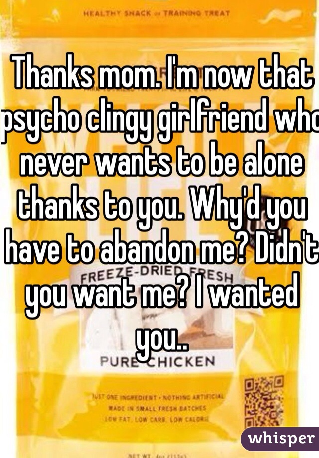 Thanks mom. I'm now that psycho clingy girlfriend who never wants to be alone thanks to you. Why'd you have to abandon me? Didn't you want me? I wanted you..