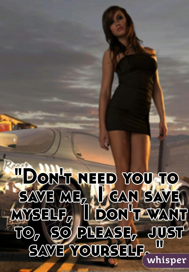 """""""Don't need you to save me,  I can save myself,  I don't want to,  so please,  just save yourself. """""""