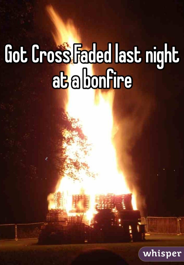 Got Cross Faded last night at a bonfire