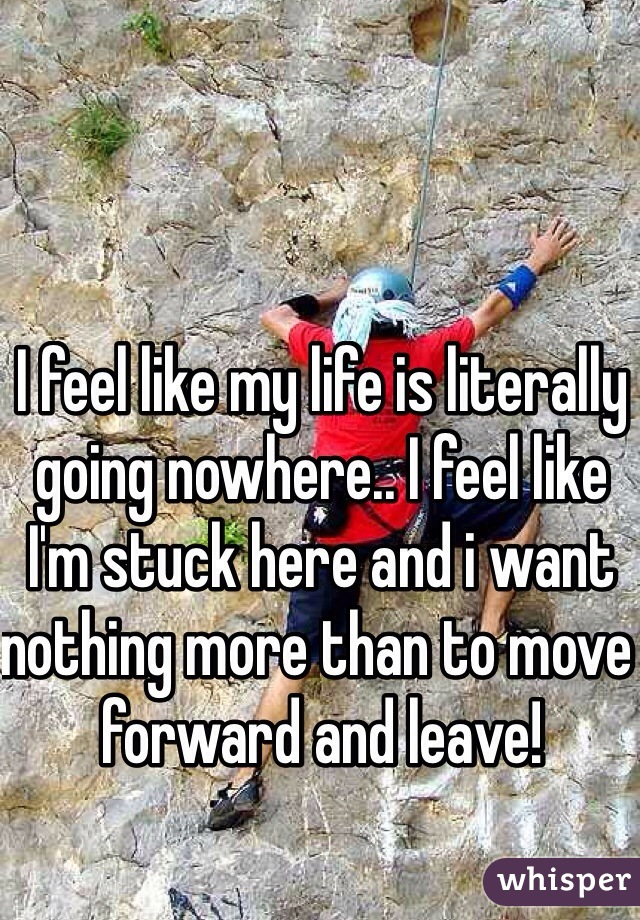 I feel like my life is literally going nowhere.. I feel like I'm stuck here and i want nothing more than to move forward and leave!
