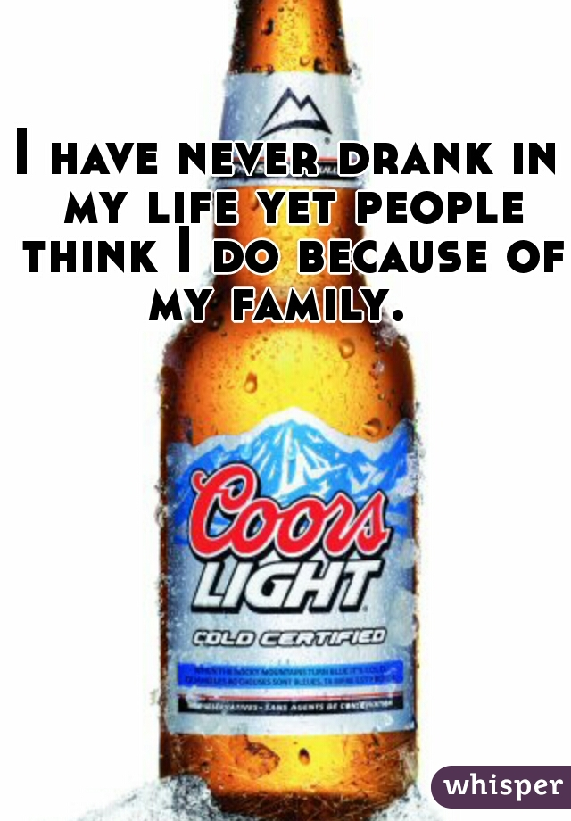 I have never drank in my life yet people think I do because of my family.