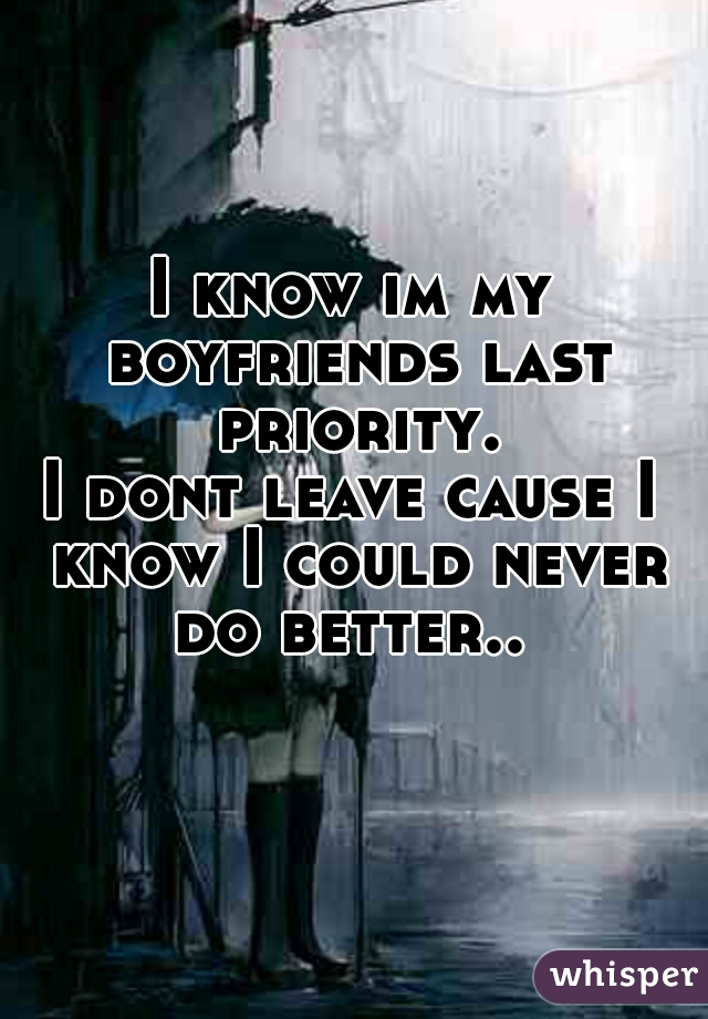 I know im my boyfriends last priority. I dont leave cause I know I could never do better..