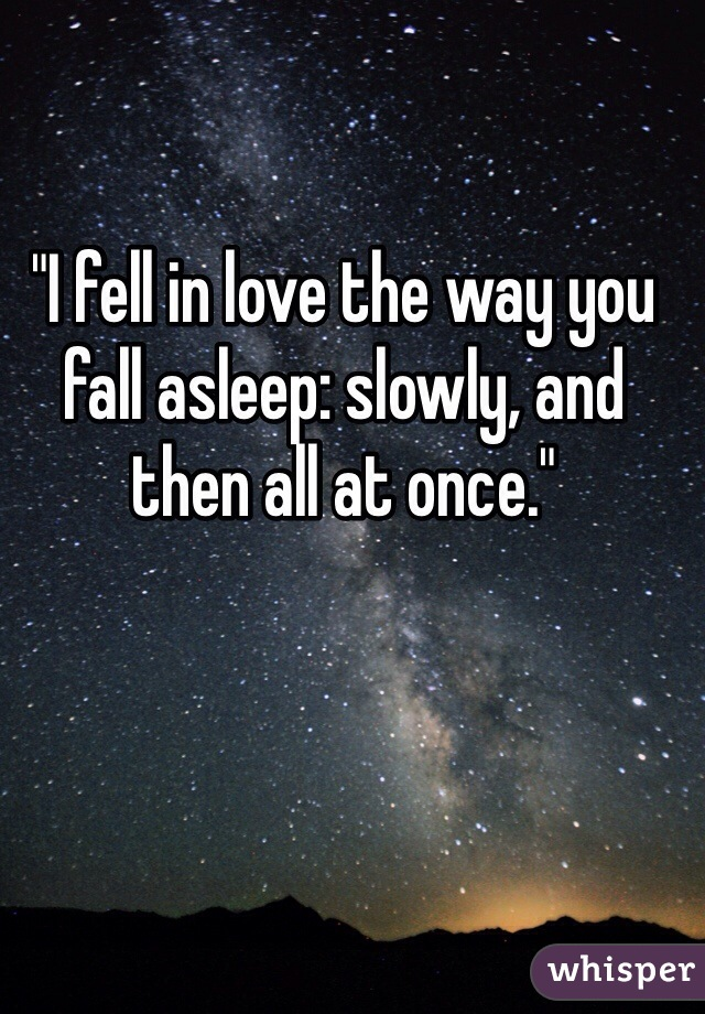"""""""I fell in love the way you fall asleep: slowly, and then all at once."""""""