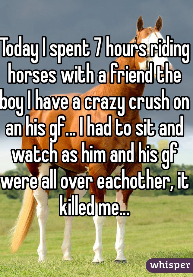 Today I spent 7 hours riding horses with a friend the boy I have a crazy crush on an his gf... I had to sit and watch as him and his gf were all over eachother, it killed me...