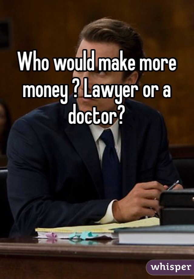 Who would make more money ? Lawyer or a doctor?