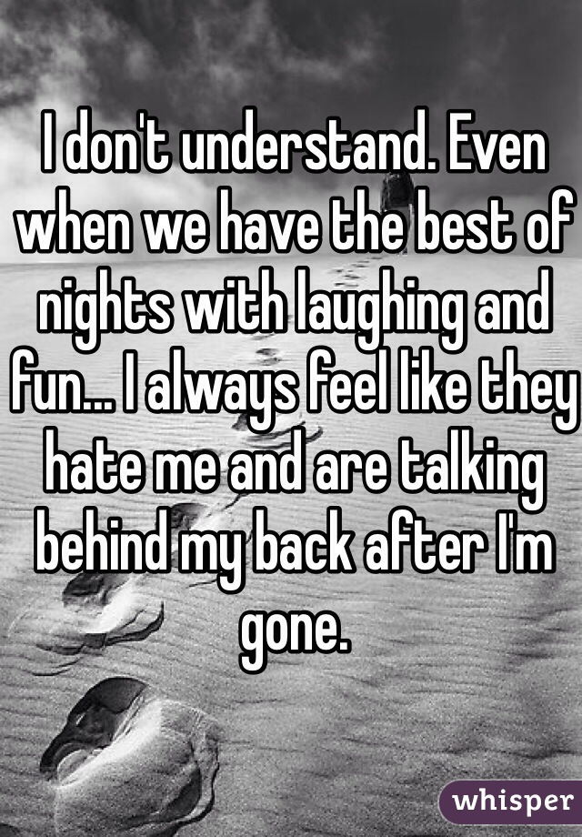 I don't understand. Even when we have the best of nights with laughing and fun... I always feel like they hate me and are talking behind my back after I'm gone.