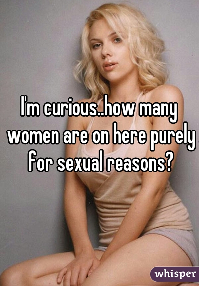 I'm curious..how many women are on here purely for sexual reasons?