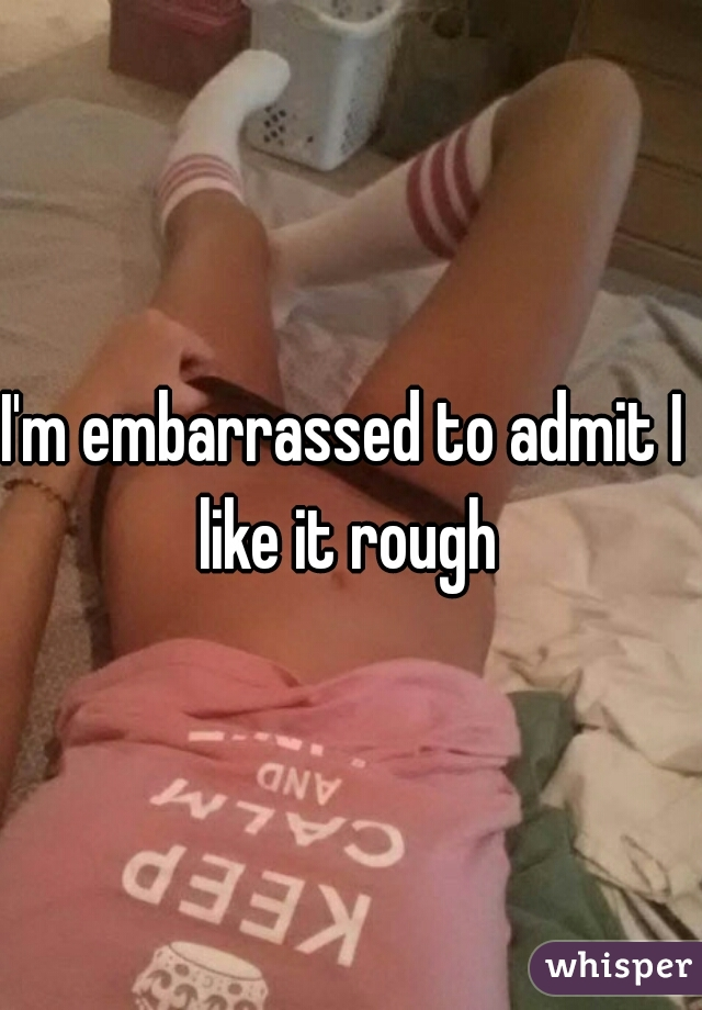 I'm embarrassed to admit I like it rough