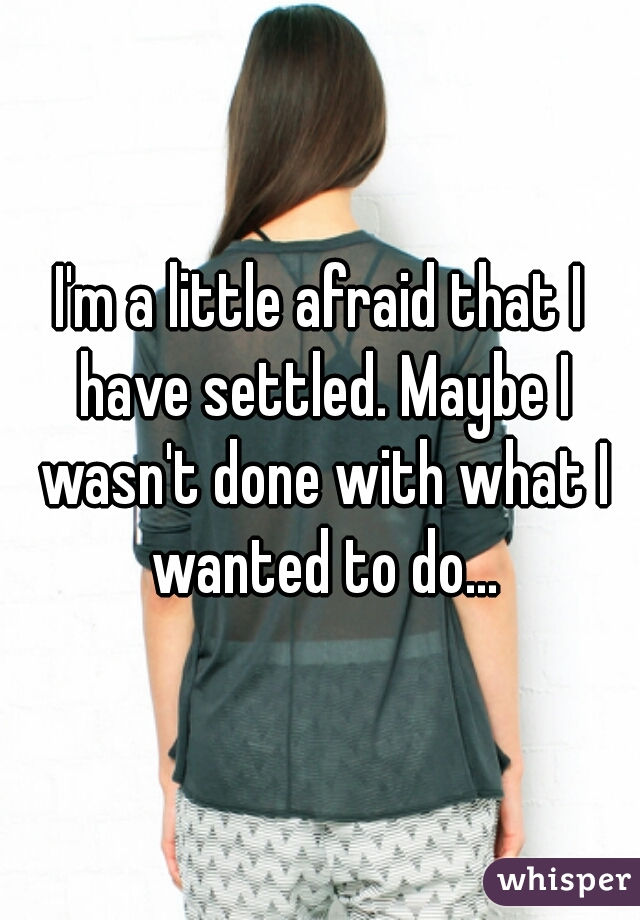 I'm a little afraid that I have settled. Maybe I wasn't done with what I wanted to do...