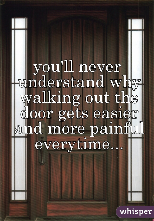you'll never understand why walking out the door gets easier and more painful everytime...