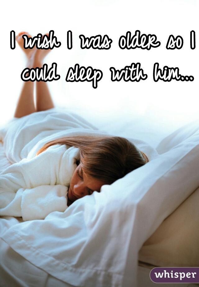 I wish I was older so I could sleep with him...