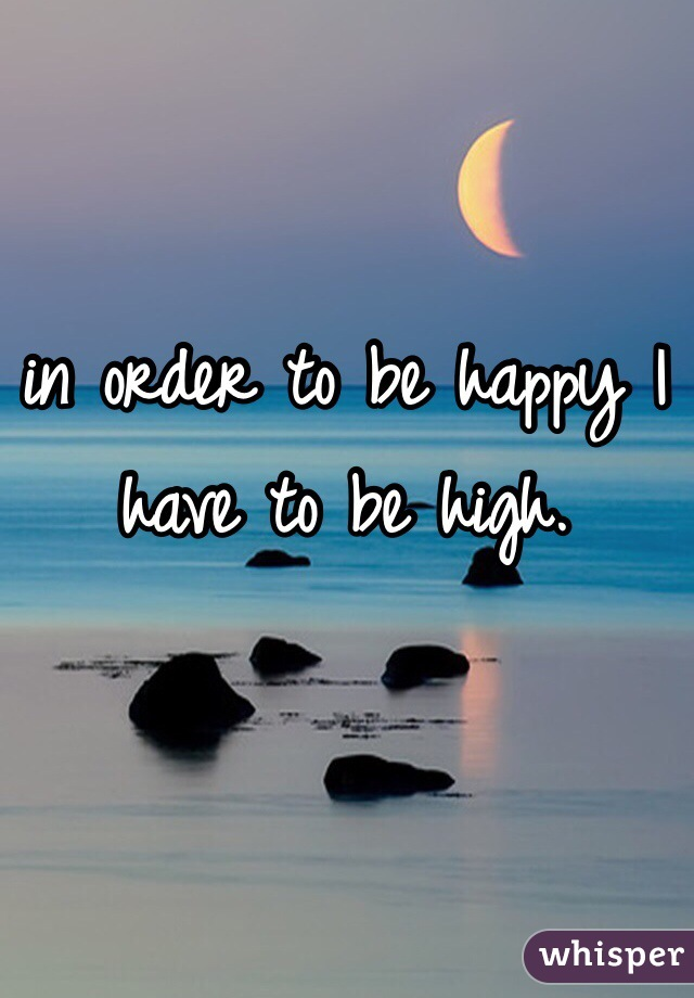 in order to be happy I have to be high.