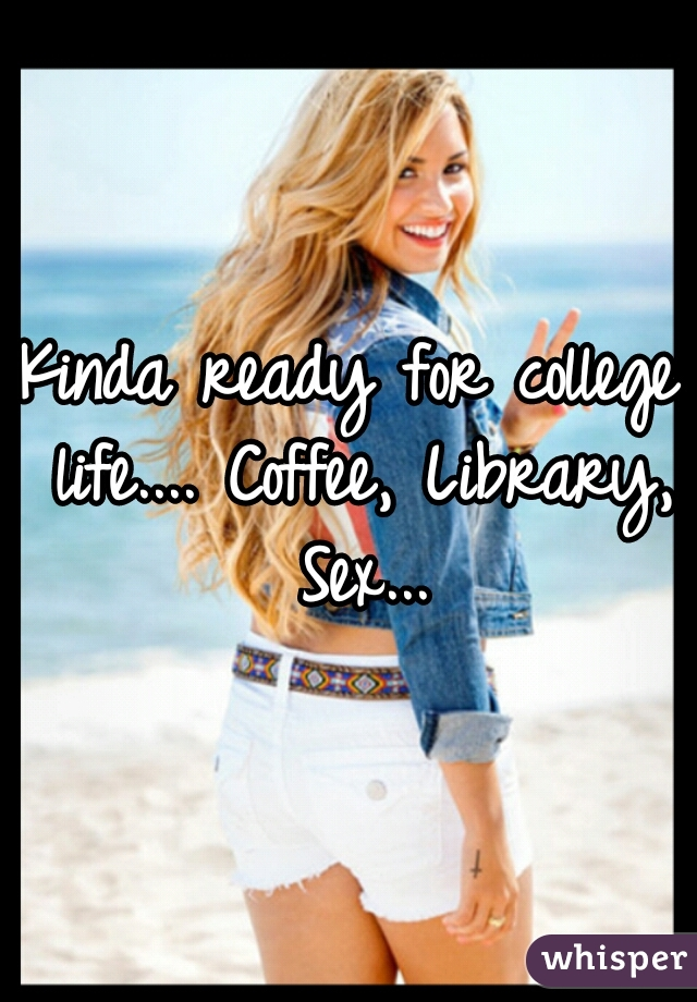 Kinda ready for college life.... Coffee, Library, Sex...