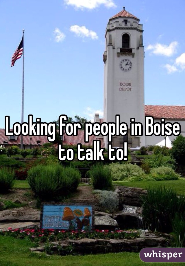 Looking for people in Boise to talk to!
