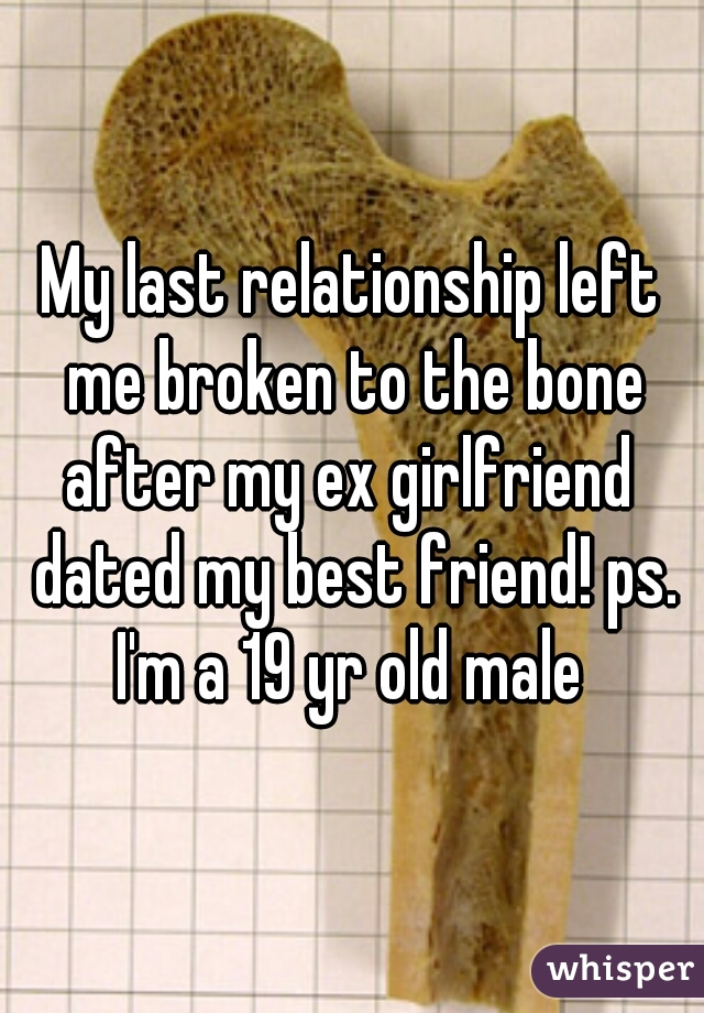 My last relationship left me broken to the bone after my ex girlfriend  dated my best friend! ps. I'm a 19 yr old male