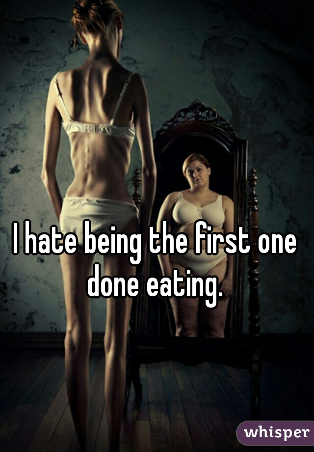 I hate being the first one done eating.