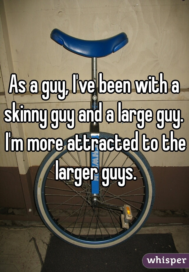 As a guy, I've been with a skinny guy and a large guy.  I'm more attracted to the larger guys.