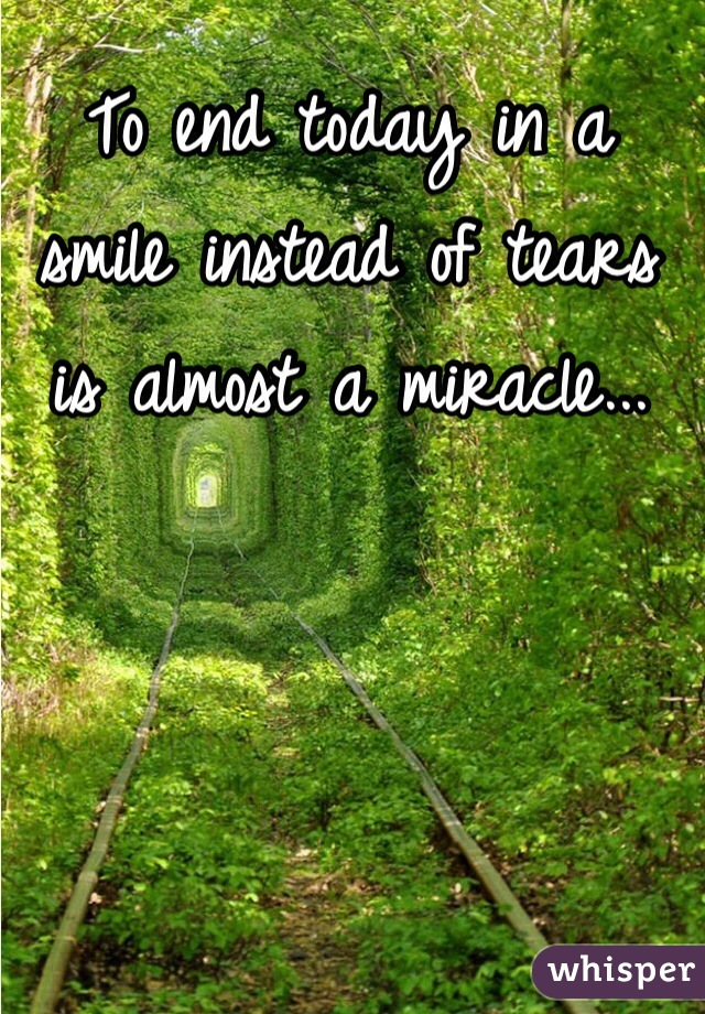 To end today in a smile instead of tears is almost a miracle...