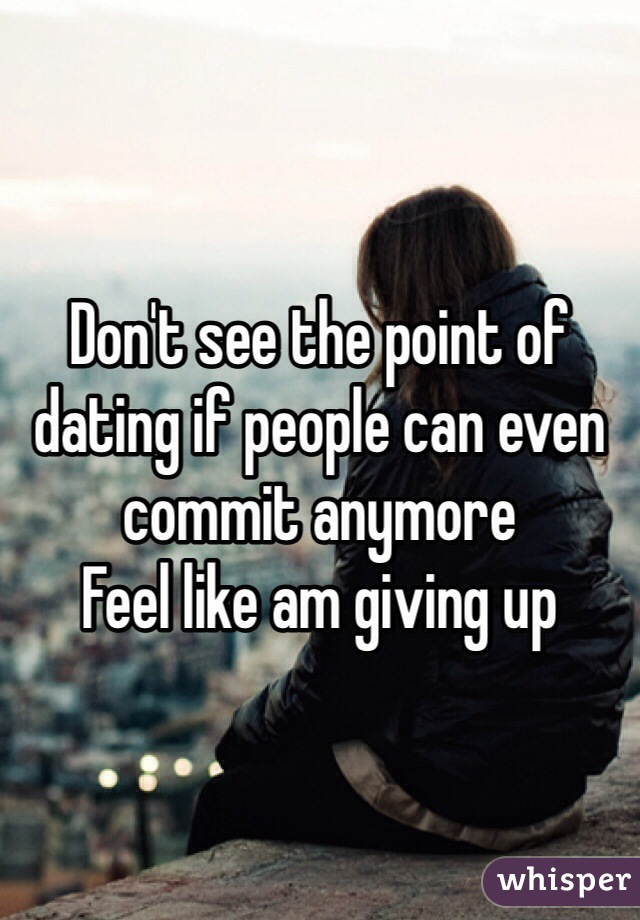 Don't see the point of dating if people can even commit anymore Feel like am giving up