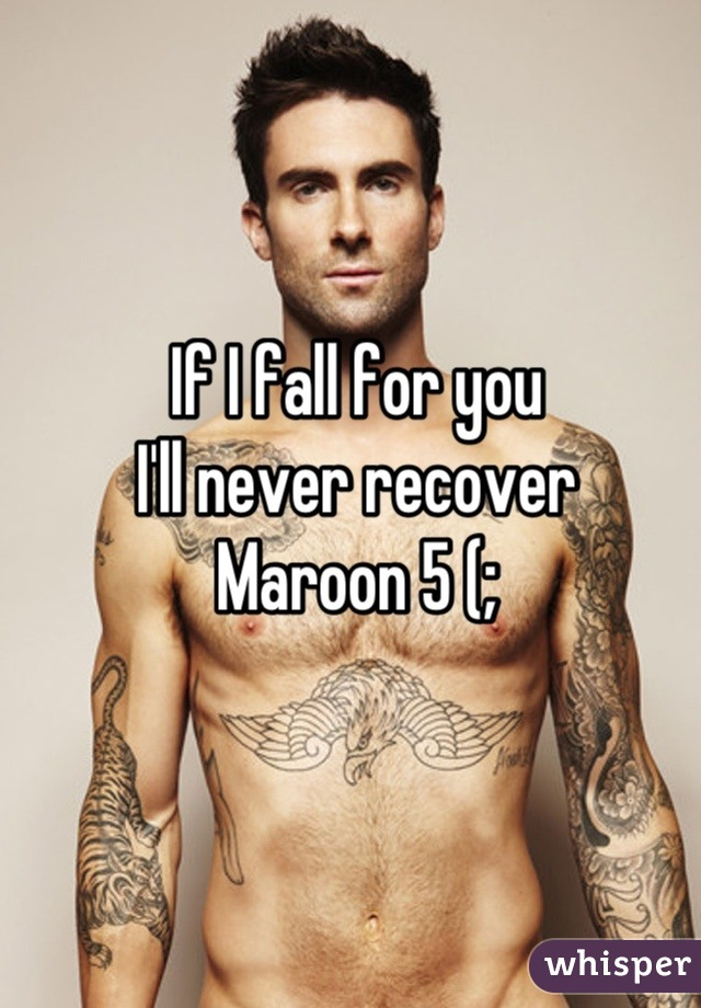 If I fall for you I'll never recover  Maroon 5 (;