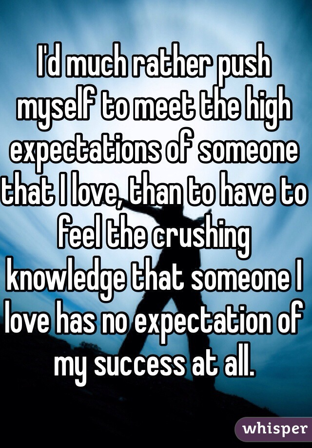 I'd much rather push myself to meet the high expectations of someone that I love, than to have to feel the crushing knowledge that someone I love has no expectation of my success at all.