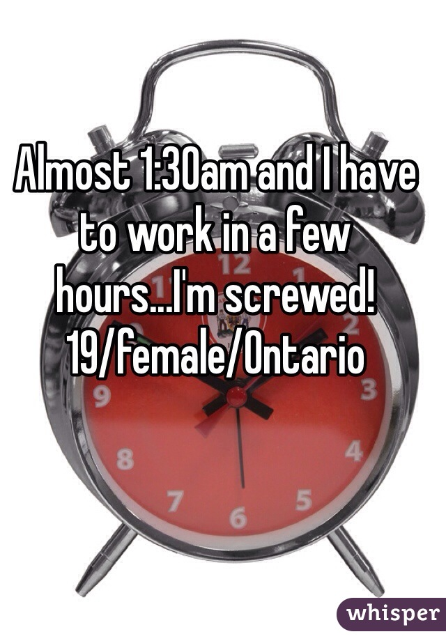 Almost 1:30am and I have to work in a few hours...I'm screwed!  19/female/Ontario