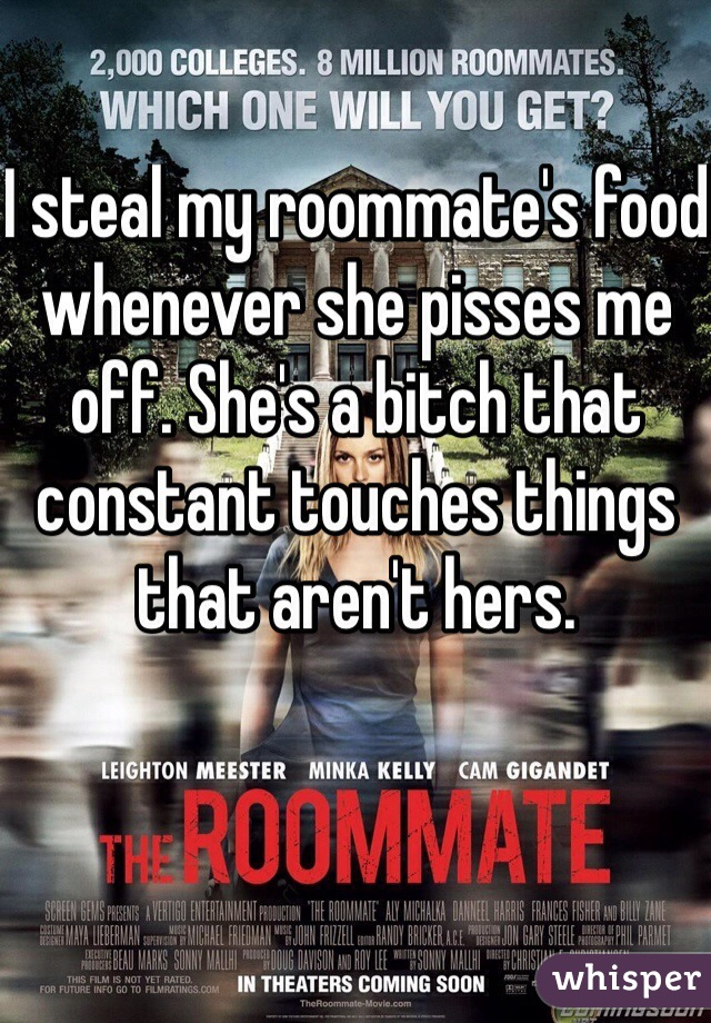 I steal my roommate's food whenever she pisses me off. She's a bitch that constant touches things that aren't hers.