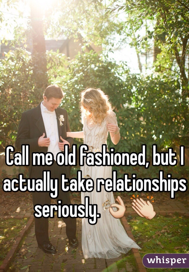 Call me old fashioned, but I actually take relationships seriously. 👌👏