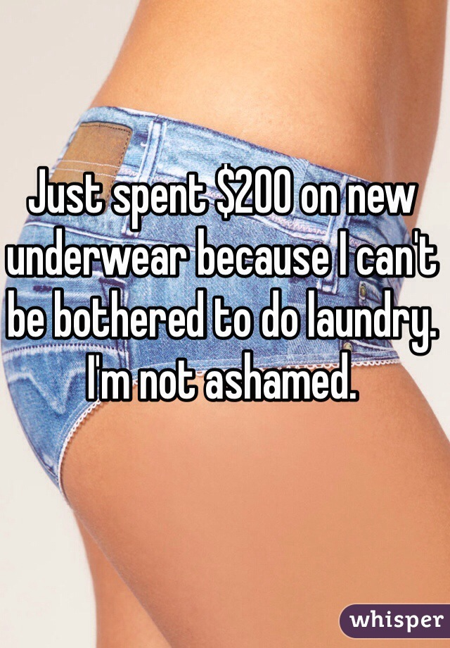 Just spent $200 on new underwear because I can't be bothered to do laundry. I'm not ashamed.