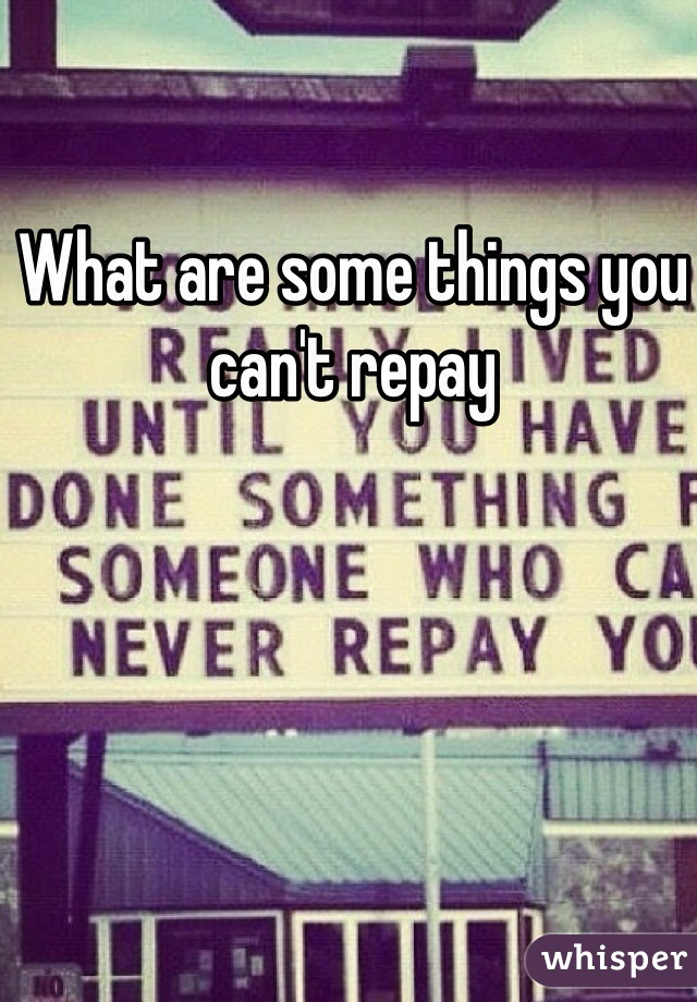 What are some things you can't repay