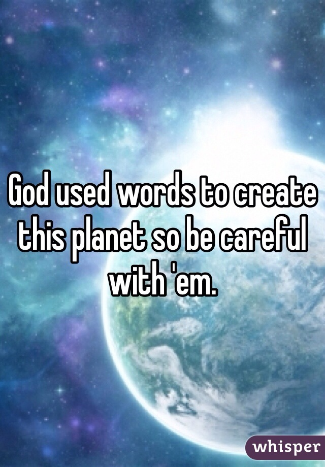 God used words to create this planet so be careful with 'em.