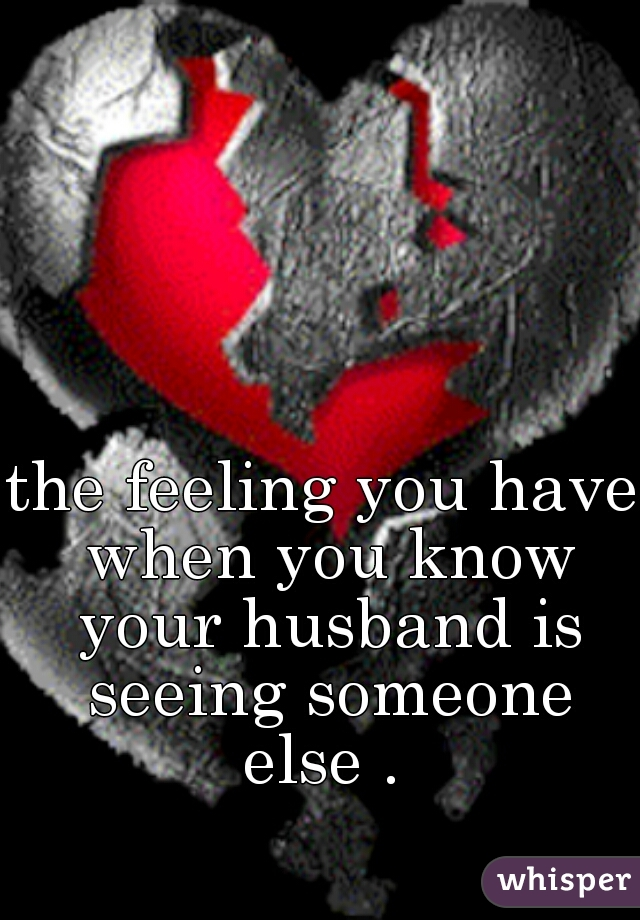 the feeling you have when you know your husband is seeing someone else .