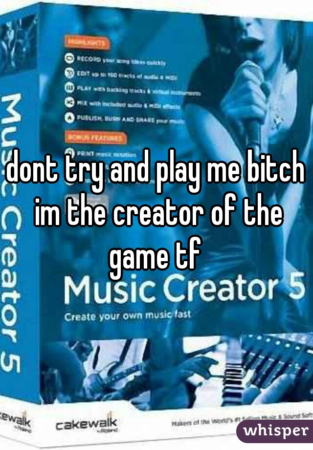 dont try and play me bitch im the creator of the game tf