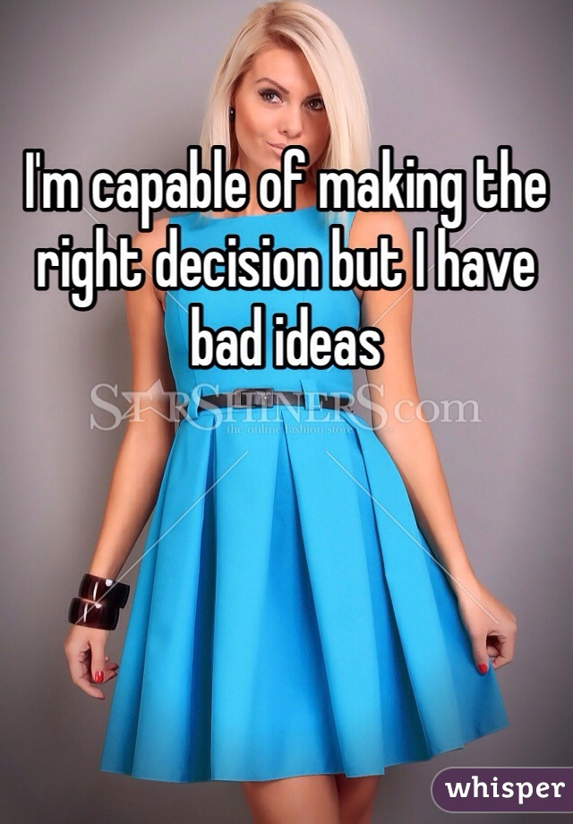 I'm capable of making the right decision but I have bad ideas