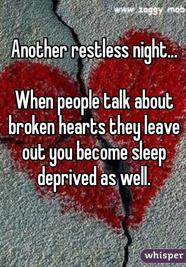 Another restless night...  When people talk about broken hearts they leave out you become sleep deprived as well.