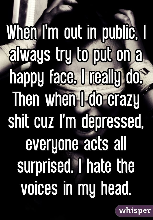 When I'm out in public, I always try to put on a happy face. I really do. Then when I do crazy shit cuz I'm depressed, everyone acts all surprised. I hate the voices in my head.