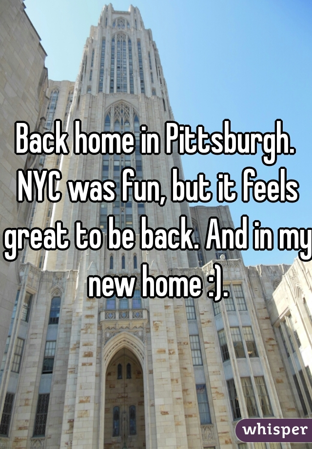 Back home in Pittsburgh. NYC was fun, but it feels great to be back. And in my new home :).
