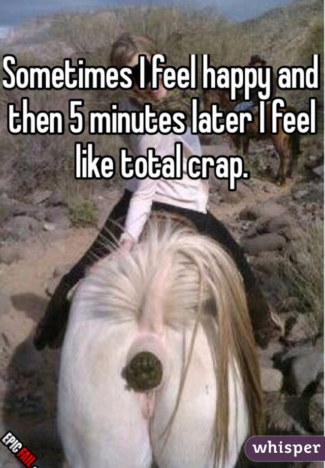 Sometimes I feel happy and then 5 minutes later I feel like total crap.