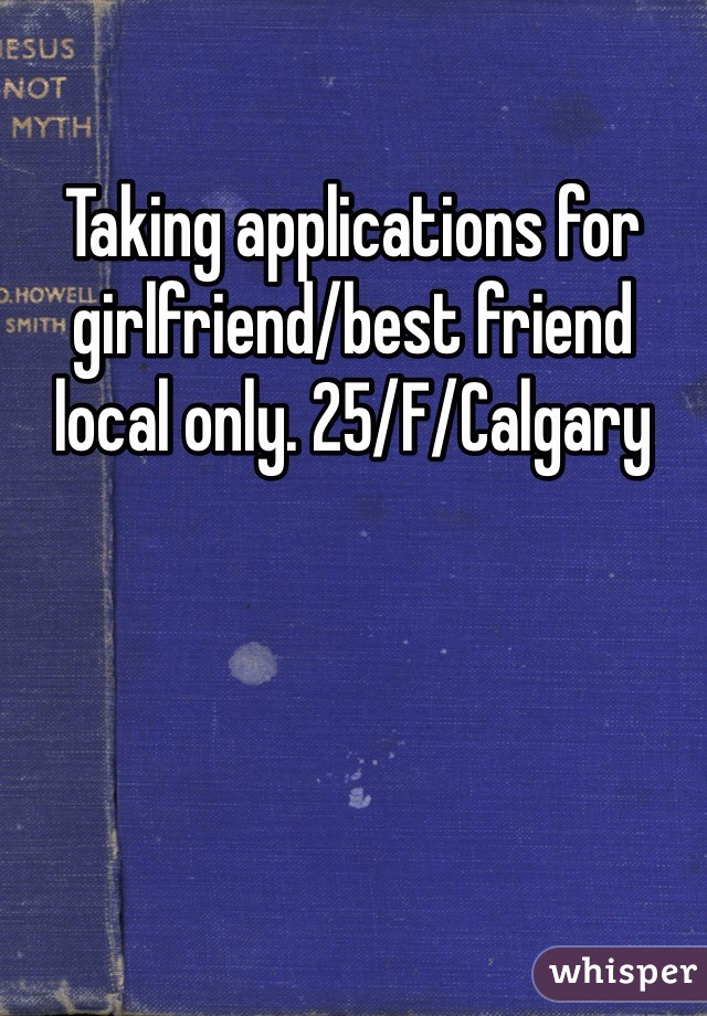 Taking applications for girlfriend/best friend local only. 25/F/Calgary