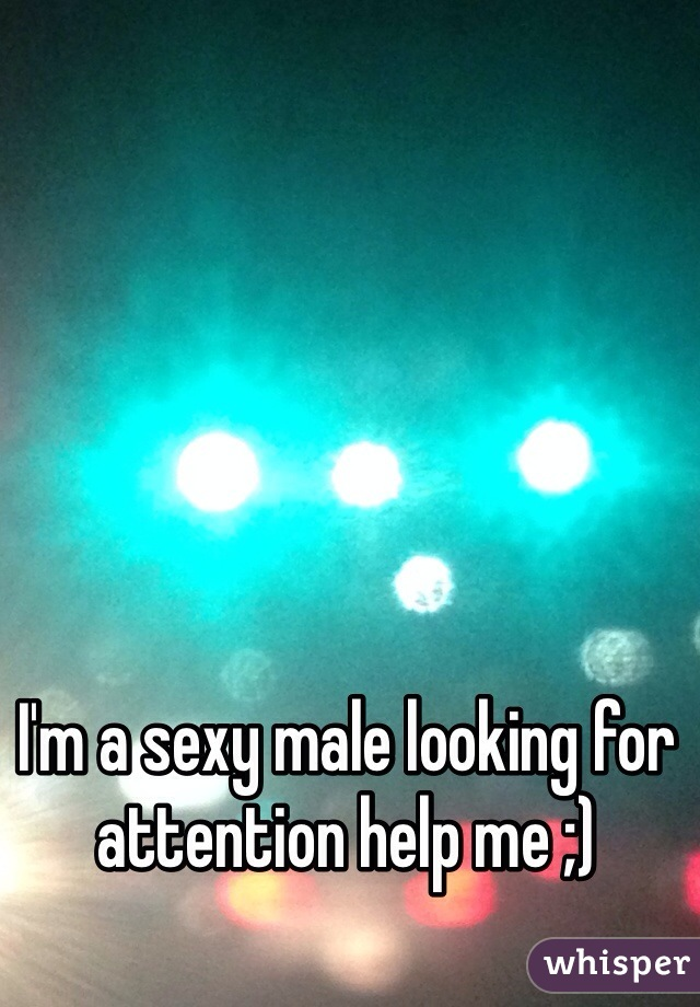 I'm a sexy male looking for attention help me ;)
