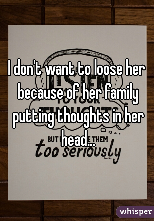 I don't want to loose her because of her family putting thoughts in her head...