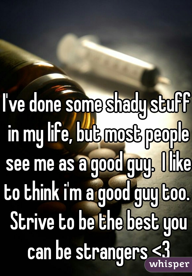 I've done some shady stuff in my life, but most people see me as a good guy.  I like to think i'm a good guy too.  Strive to be the best you can be strangers <3