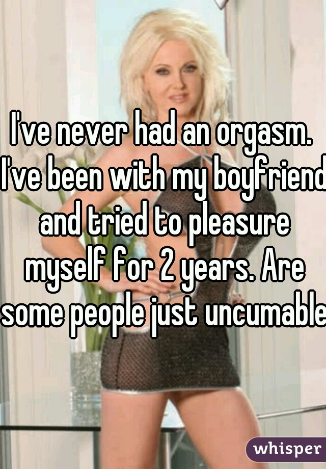 I've never had an orgasm. I've been with my boyfriend and tried to pleasure myself for 2 years. Are some people just uncumable?