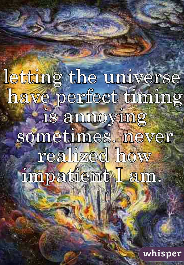 letting the universe have perfect timing is annoying sometimes. never realized how impatient I am.
