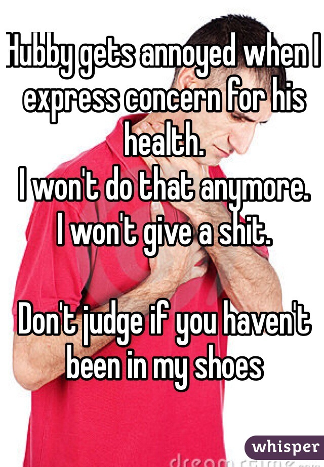 Hubby gets annoyed when I express concern for his health.  I won't do that anymore.  I won't give a shit.   Don't judge if you haven't been in my shoes