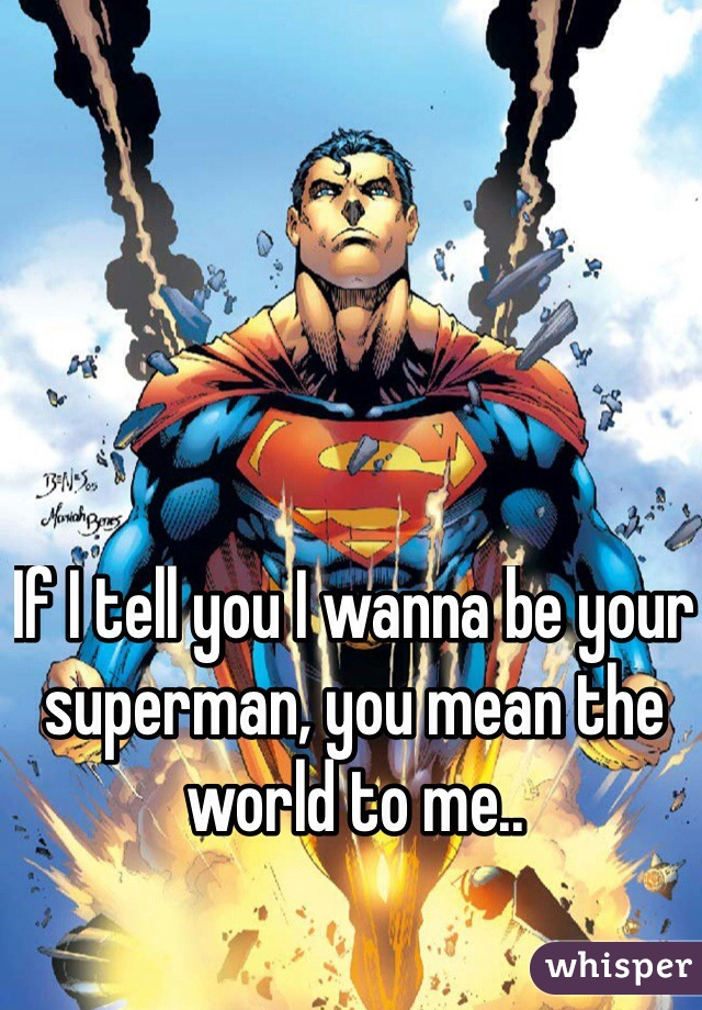 If I tell you I wanna be your superman, you mean the world to me..