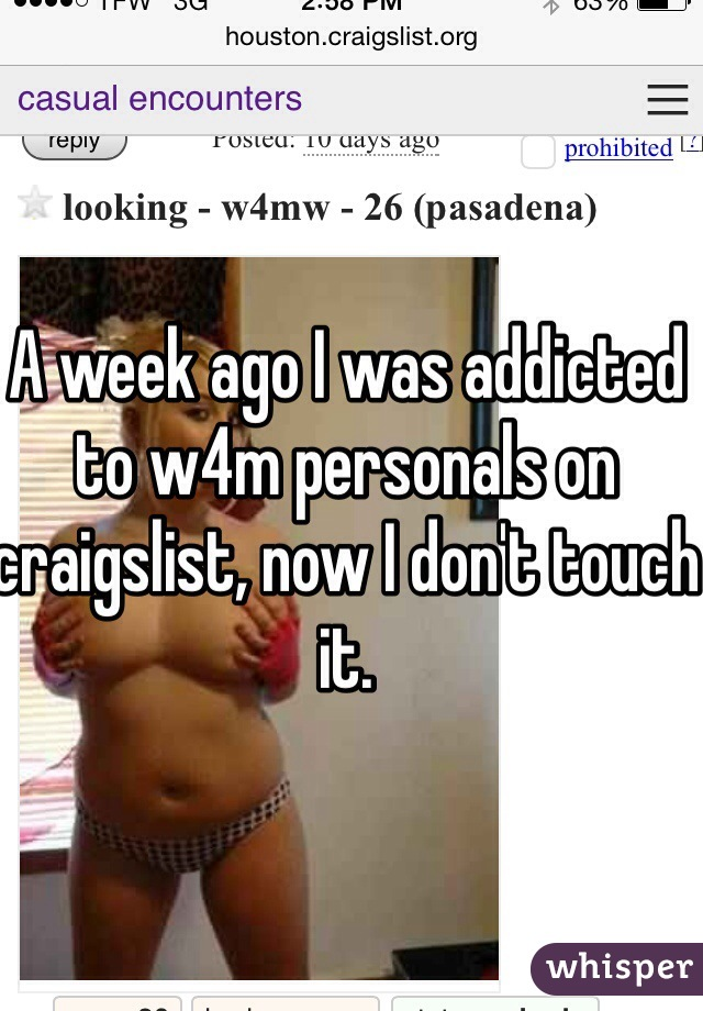 A week ago I was addicted to w4m personals on craigslist, now I don't touch it.