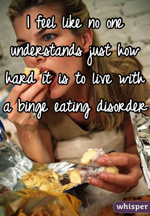 I feel like no one understands just how hard it is to live with a binge eating disorder