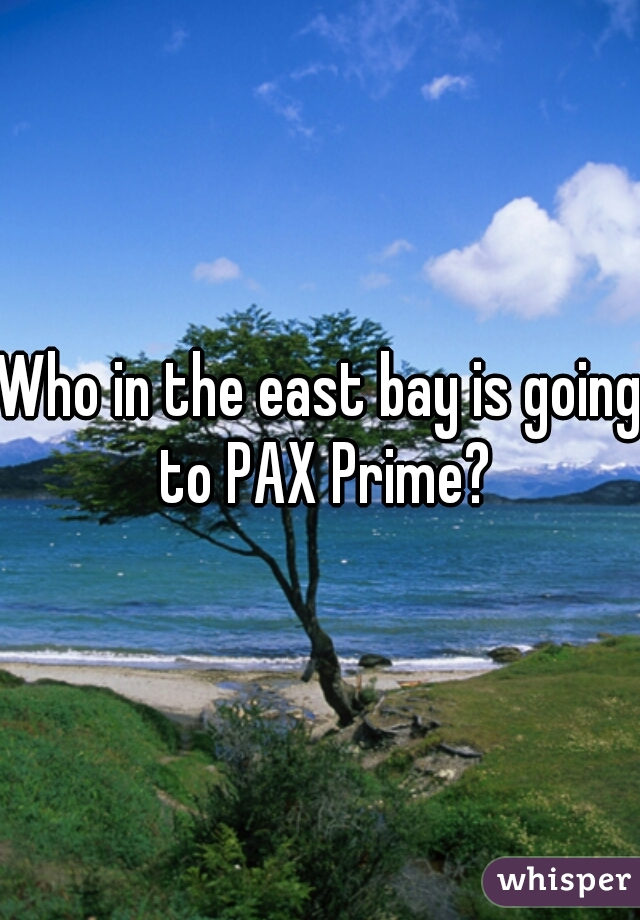 Who in the east bay is going to PAX Prime?