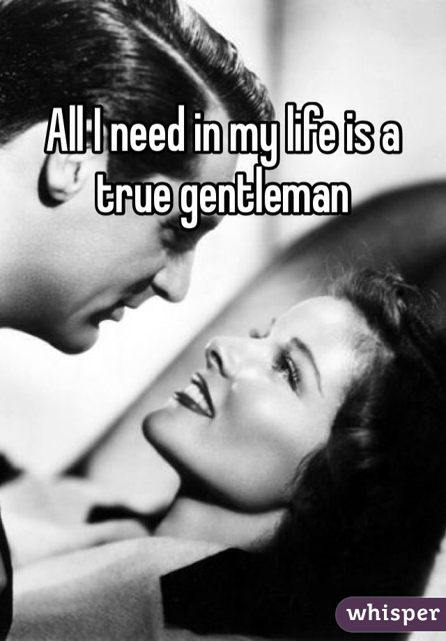 All I need in my life is a true gentleman